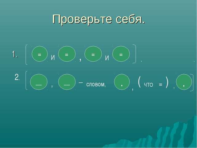 Проверьте себя. 1. = И = , = = 2. __ , __ _ словом, . . И , ( ЧТО = ) , . .