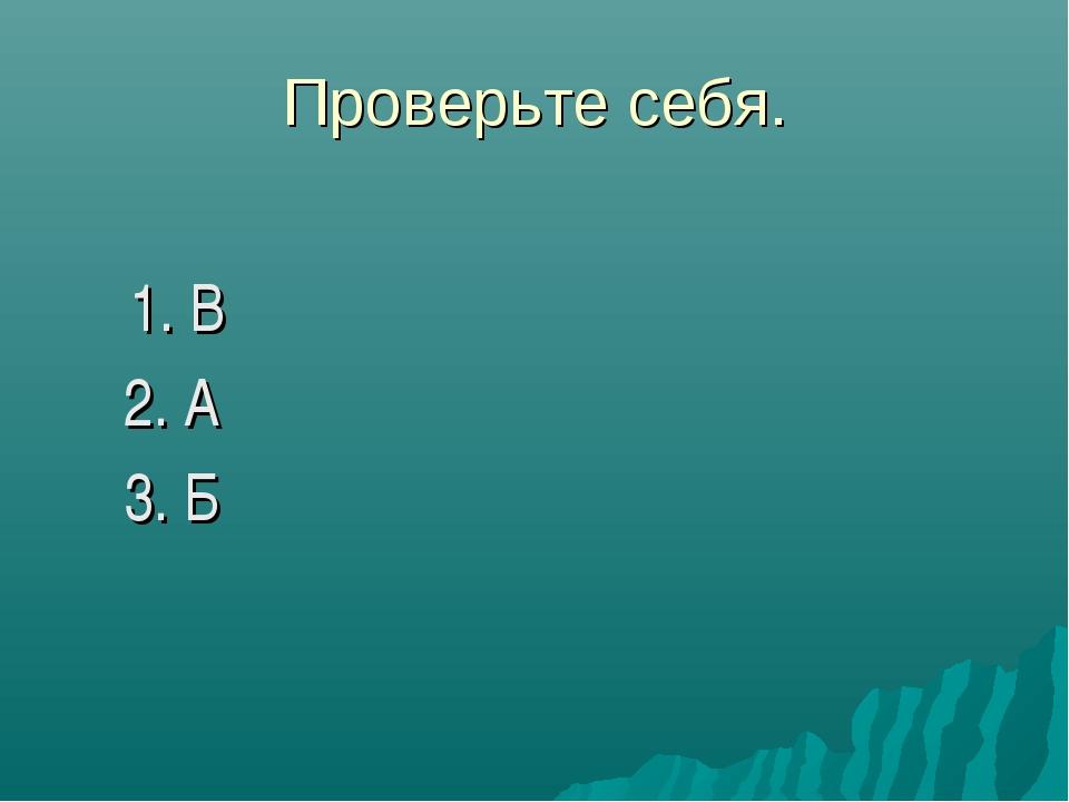Проверьте себя. 1. В 2. А 3. Б
