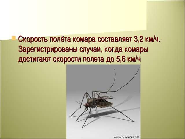 Скорость полёта комара составляет 3,2 км/ч. Зарегистрированы случаи, когда ко...