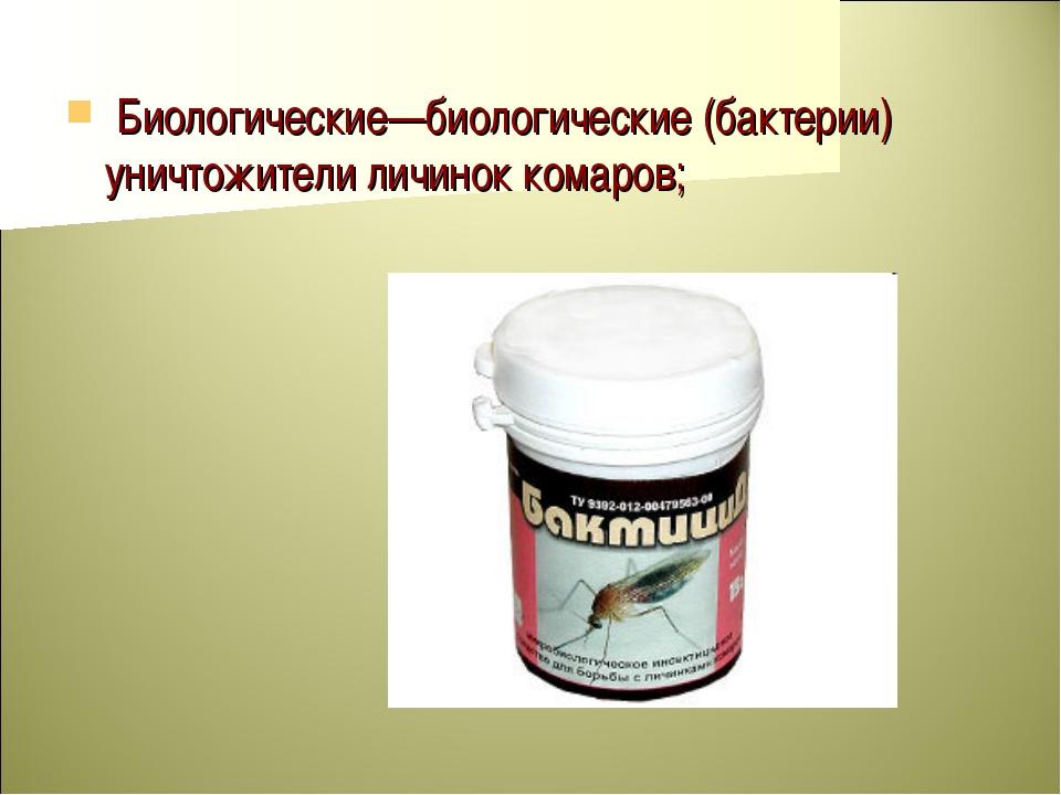 Биологические—биологические (бактерии) уничтожители личинок комаров;
