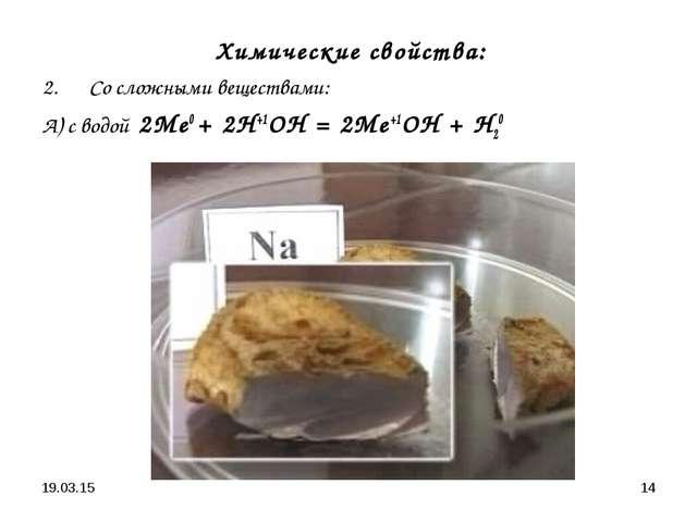 * * Химические свойства: Со сложными веществами: А) с водой 2Ме0 + 2Н+1ОН = 2...