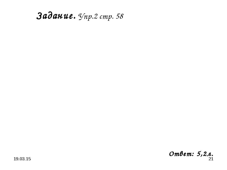 * * Задание. Упр.2 стр. 58 Ответ: 5,2л.