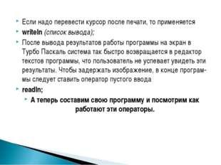Если надо перевести курсор после печати, то применяется writeln (список вывод