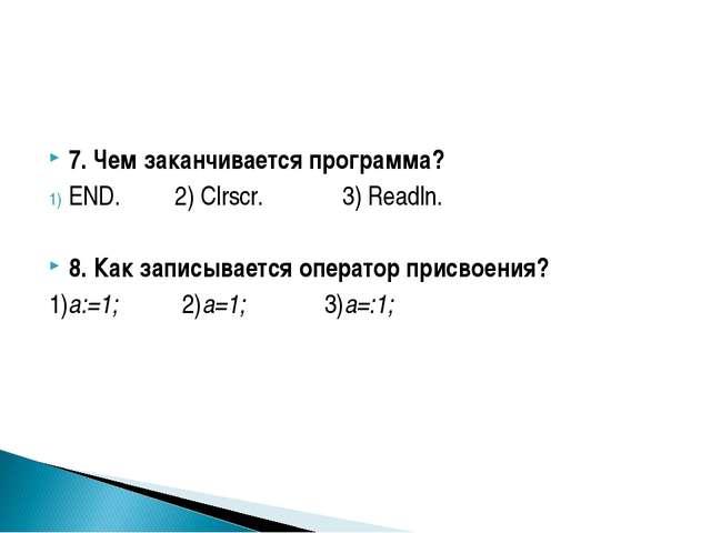 7. Чем заканчивается программа? END. 2) Clrscr. 3) Readln. 8. Как записываетс...