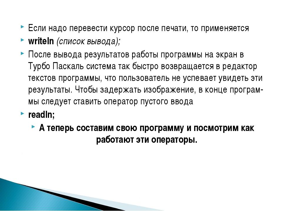 Если надо перевести курсор после печати, то применяется writeln (список вывод...
