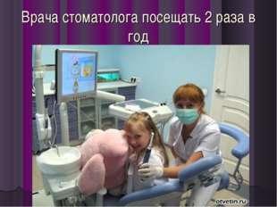 Врача стоматолога посещать 2 раза в год