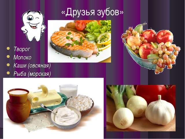 Творог Молоко Каши (овсяная) Рыба (морская) «Друзья зубов»