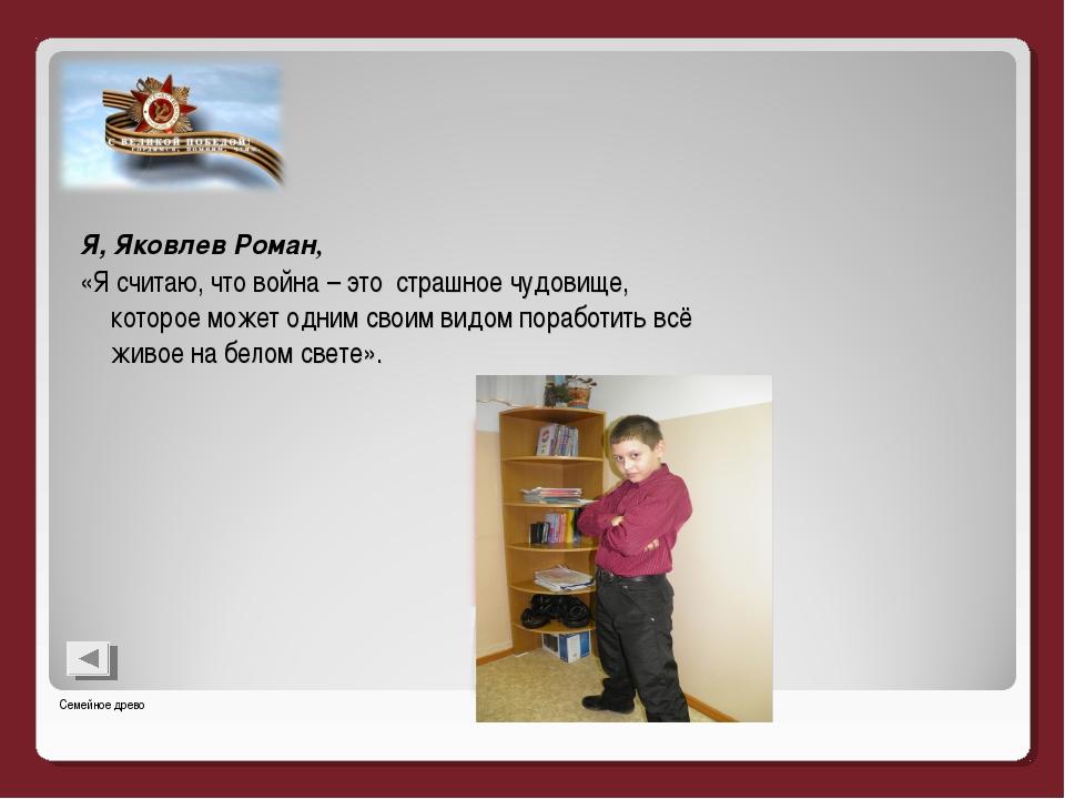 Я, Яковлев Роман, «Я считаю, что война – это страшное чудовище, которое может...
