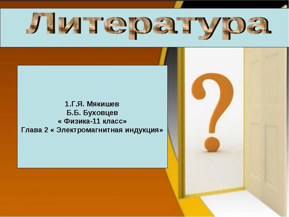 1.Г.Я. Мякишев Б.Б. Буховцев « Физика-11 класс» Глава 2 « Электромагнитная ин...