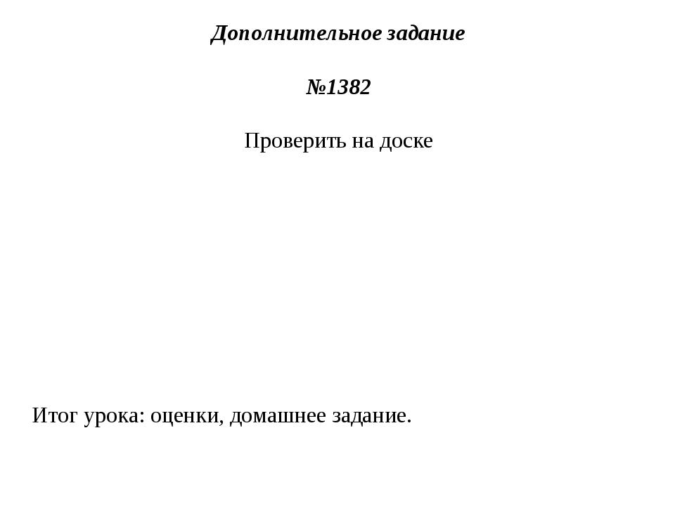 Дополнительное задание №1382 Проверить на доске Итог урока: оценки, домашнее...