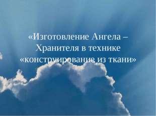 «Изготовление Ангела – Хранителя в технике «конструирование из ткани»