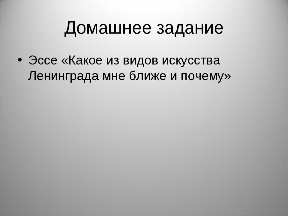 Домашнее задание Эссе «Какое из видов искусства Ленинграда мне ближе и почему»