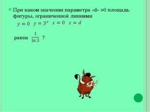При каком значении параметра «d» >0 площадь фигуры, ограниченной линиями равн