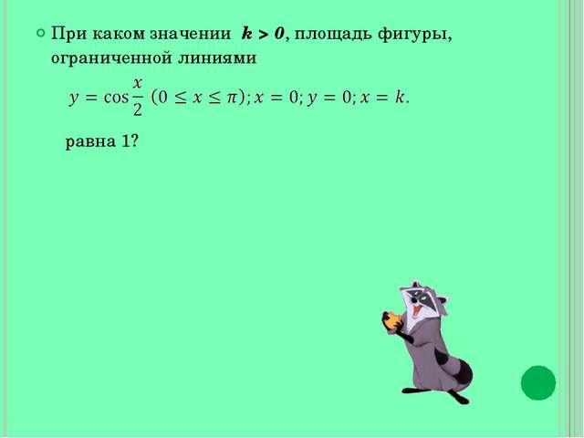 При каком значении k > 0, площадь фигуры, ограниченной линиями равна 1?