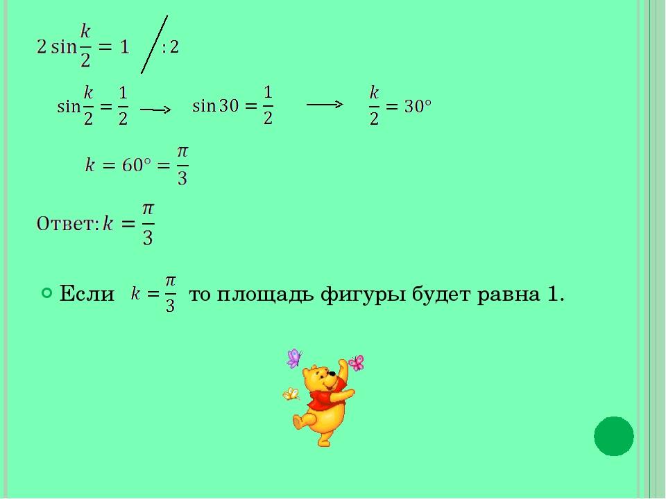 Если то площадь фигуры будет равна 1.