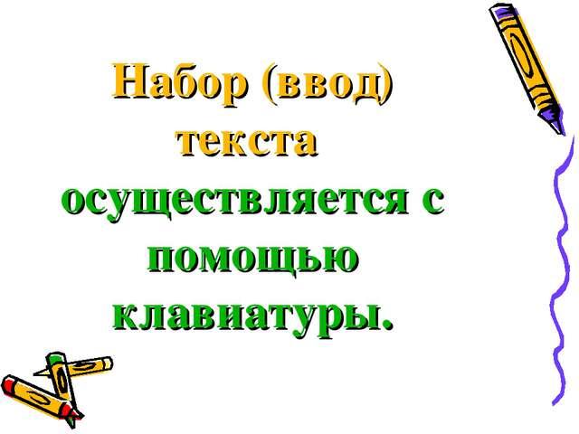 Набор (ввод) текста осуществляется с помощью клавиатуры.