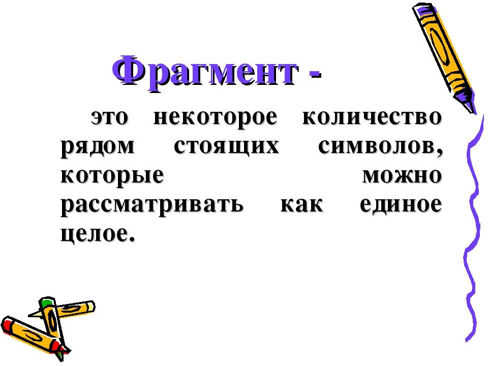 Фрагмент - это некоторое количество рядом стоящих символов, которые можно р...