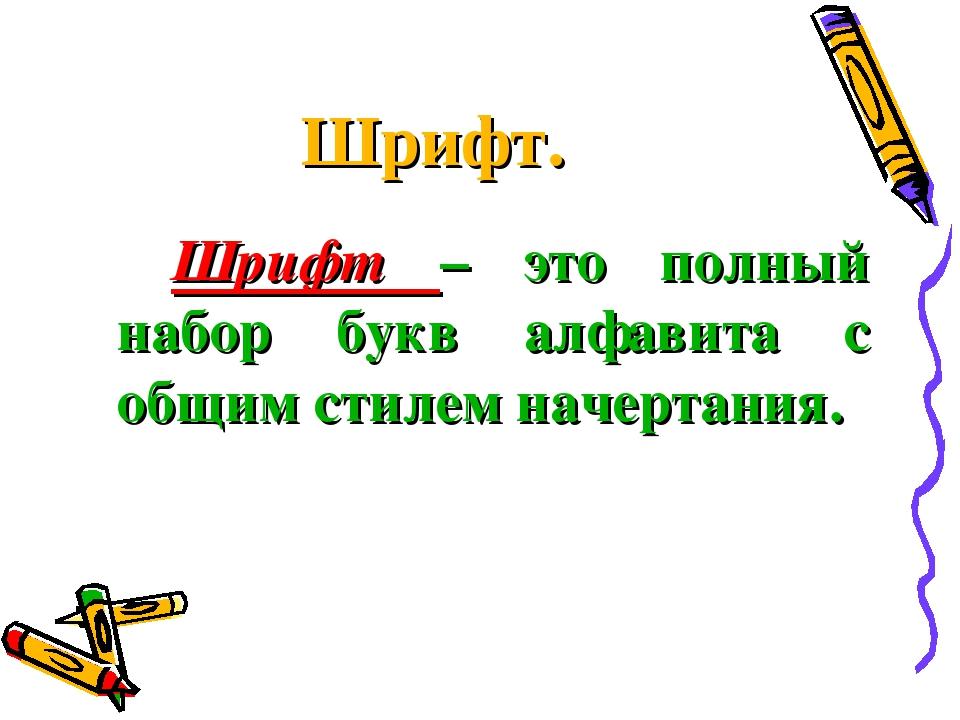 Шрифт.  Шрифт – это полный набор букв алфавита с общим стилем начертания.