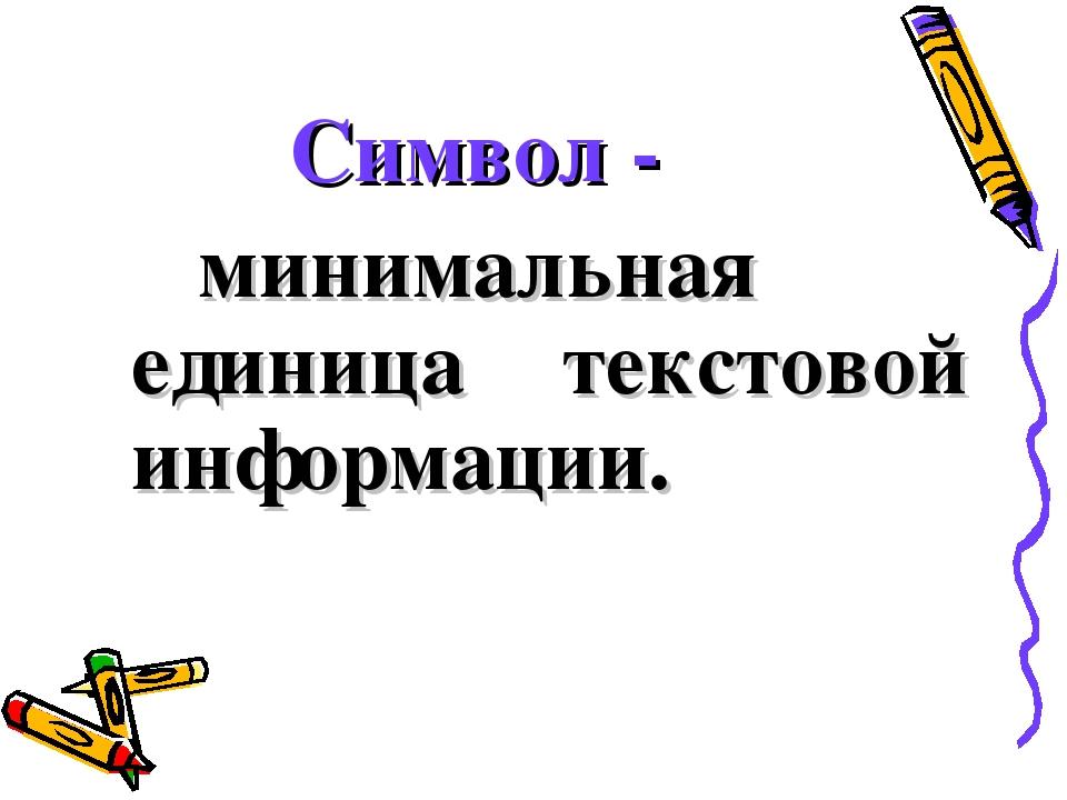 Символ - минимальная единица текстовой информации.