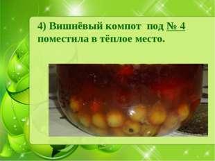 4) Вишнёвый компот под № 4 поместила в тёплое место.