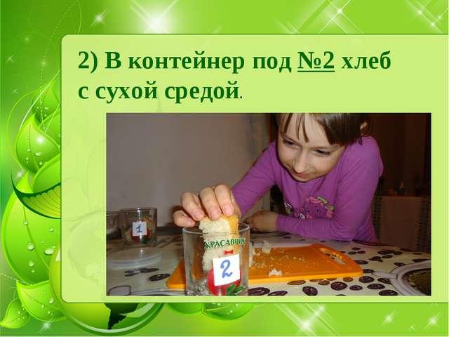 2) В контейнер под №2 хлеб с сухой средой.