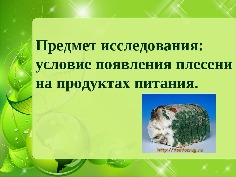 Предмет исследования: условие появления плесени на продуктах питания.