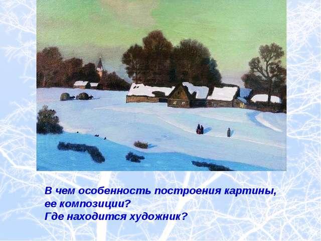 В чем особенность построения картины, ее композиции? Где находится художник?