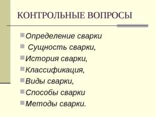 КОНТРОЛЬНЫЕ ВОПРОСЫ Определение сварки Сущность сварки, История сварки, Класс