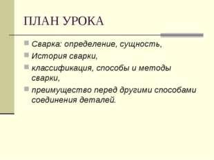 ПЛАН УРОКА Сварка: определение, сущность, История сварки, классификация, спос