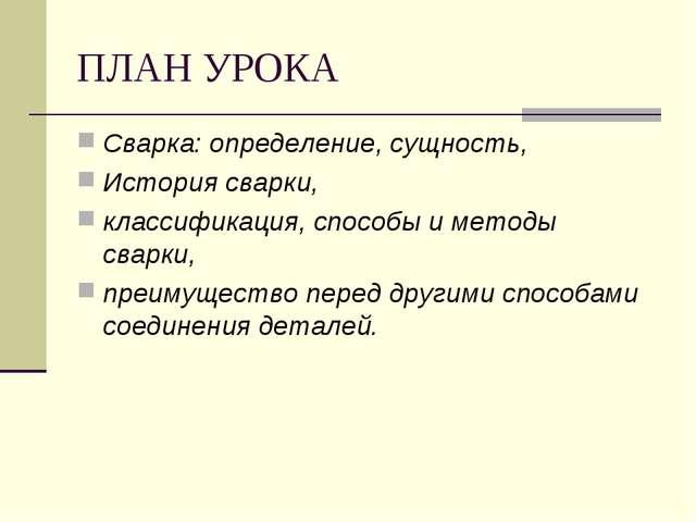 ПЛАН УРОКА Сварка: определение, сущность, История сварки, классификация, спос...