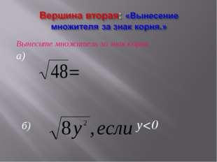 Вынесите множитель за знак корня. а) б) у