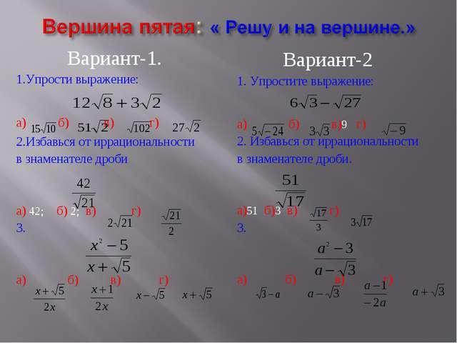 Вариант-1. 1.Упрости выражение: а) б) в) г) 2.Избавься от иррациональности в...