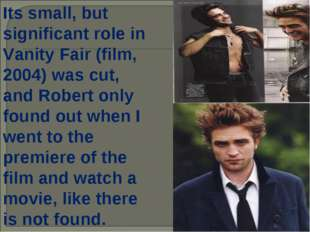 Its small, but significant role in Vanity Fair (film, 2004) was cut, and Robe