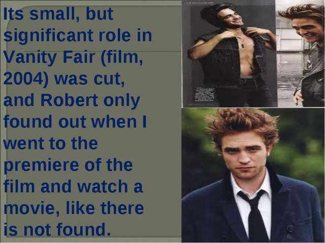 Its small, but significant role in Vanity Fair (film, 2004) was cut, and Robe...