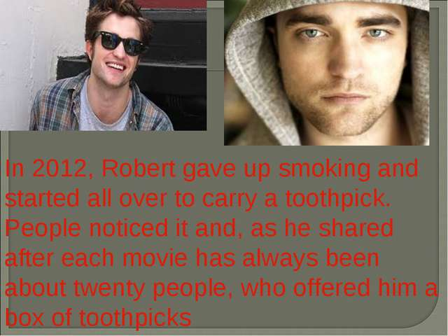 In 2012, Robert gave up smoking and started all over to carry a toothpick. Pe...