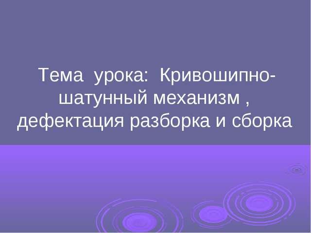 Тема урока: Кривошипно- шатунный механизм , дефектация разборка и сборка