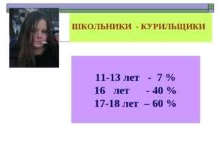 ШКОЛЬНИКИ - КУРИЛЬЩИКИ 11-13 лет - 7 % лет - 40 % -18 лет – 60 %
