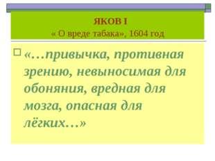 ЯКОВ I « О вреде табака», 1604 год «…привычка, противная зрению, невыносимая