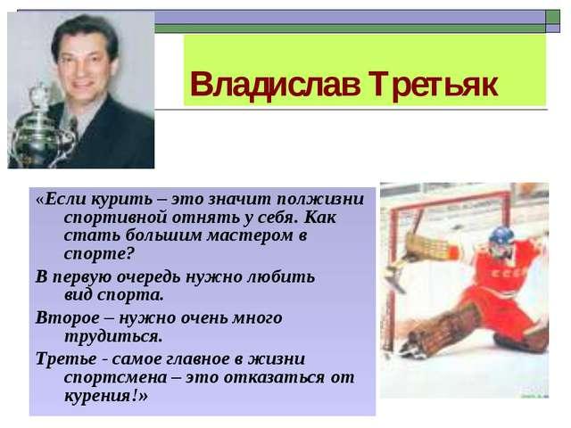 Владислав Третьяк «Если курить – это значит полжизни спортивной отнять у себя...