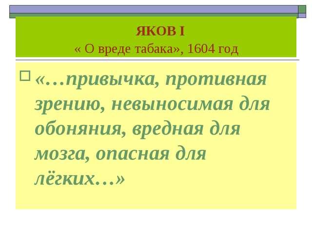 ЯКОВ I « О вреде табака», 1604 год «…привычка, противная зрению, невыносимая...