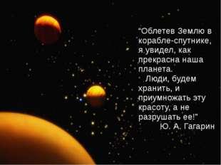 """""""Облетев Землю в корабле-спутнике, я увидел, как прекрасна наша планета. Люди"""