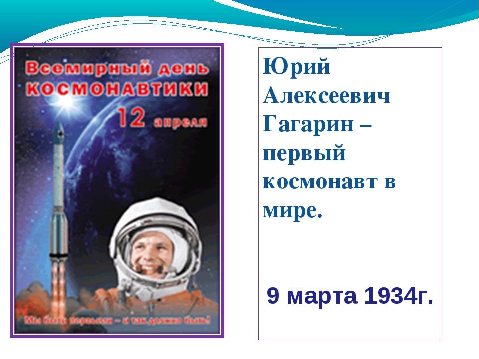 Юрий Алексеевич Гагарин – первый космонавт в мире. 9 марта 1934г.