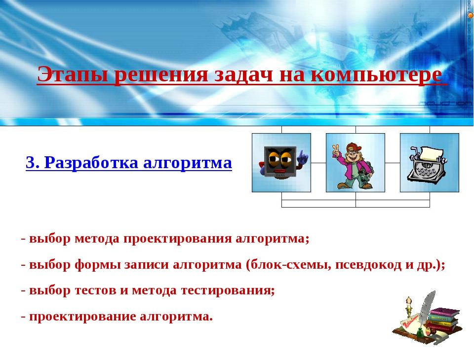 Этапы решения задач на компьютере 3. Разработка алгоритма - выбор метода прое...