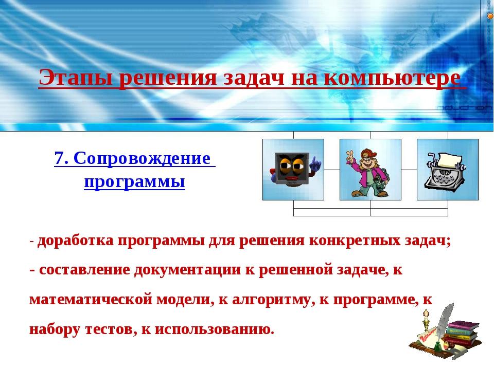 Этапы решения задач на компьютере 7. Сопровождение программы - доработка прог...