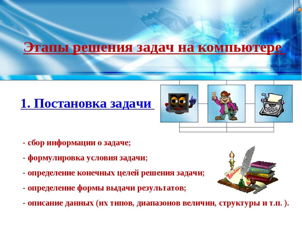 Этапы решения задач на компьютере 1. Постановка задачи - сбор информации о за...