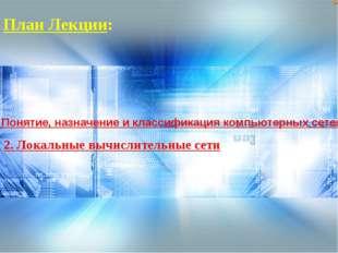 План Лекции: 1. Понятие, назначение и классификация компьютерных сетей 2. Лок