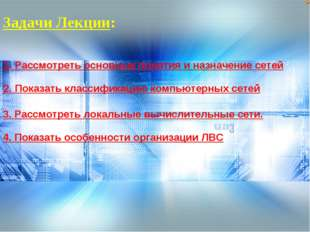 Задачи Лекции: 1. Рассмотреть основные понятия и назначение сетей 3. Рассмотр