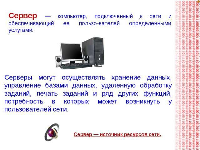 Сервер — компьютер, подключенный к сети и обеспечивающий ее пользователей оп...