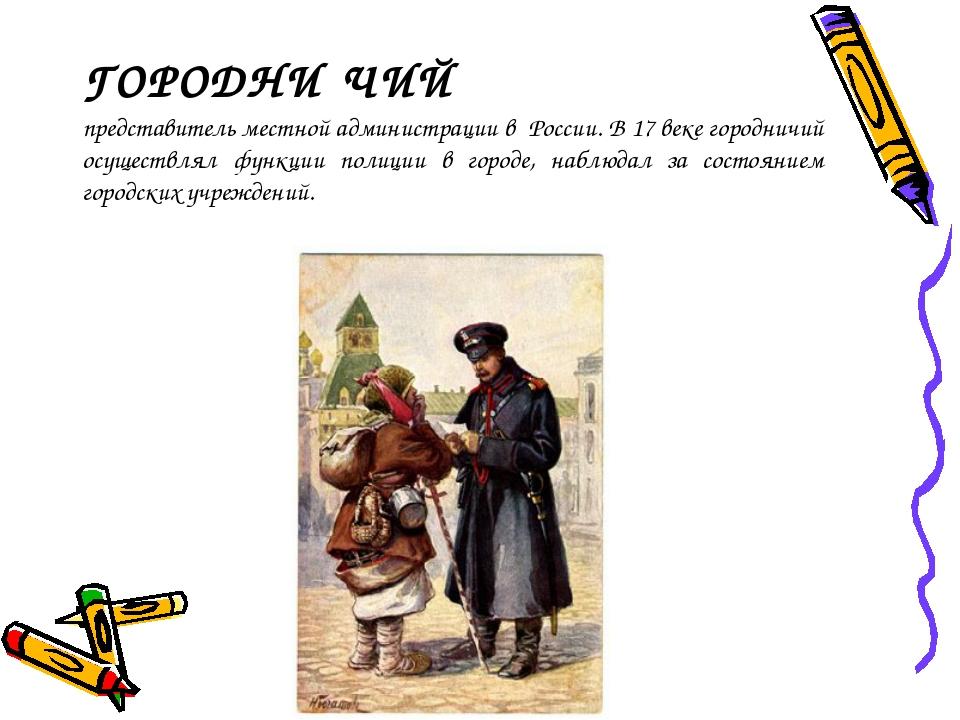 ГОРОДНИ́ЧИЙ представитель местной администрации в России. В 17веке городничи...