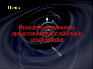 Цель: Изложить возможности, предоставляемые глобальной сетью Internet